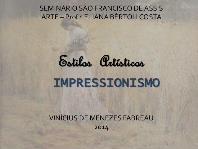 SEMINÁRIO SÃO FRANCISCO DE ASSIS  ARTE – Prof.ª ELIANA BÉRTOLI COSTA  Estilos Artísticos  IMPRESSIONISMO  VINÍCIUS DE MENE...