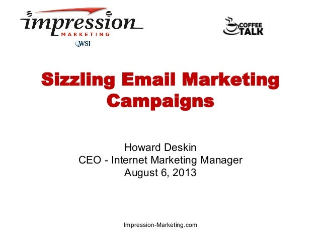 Sizzling Email Marketing Campaigns Howard Deskin CEO - Internet Marketing Manager August 6, 2013  Impression-Marketing.com