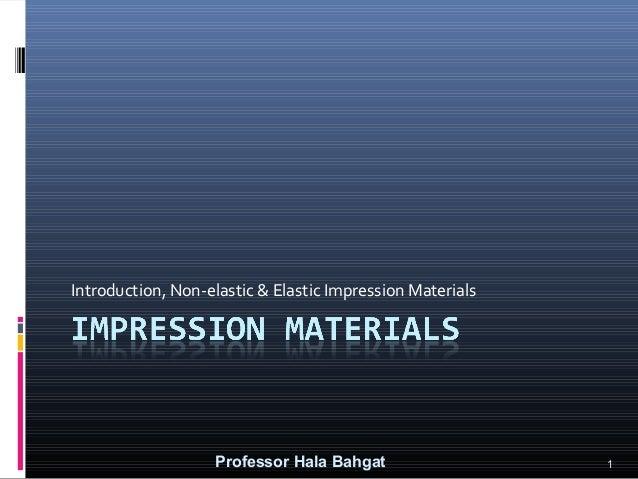 Introduction, Non-elastic & Elastic Impression Materials  Professor Hala Bahgat  1