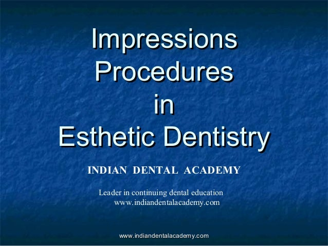 ImpressionsImpressions ProceduresProcedures inin Esthetic DentistryEsthetic Dentistry INDIAN DENTAL ACADEMY Leader in cont...