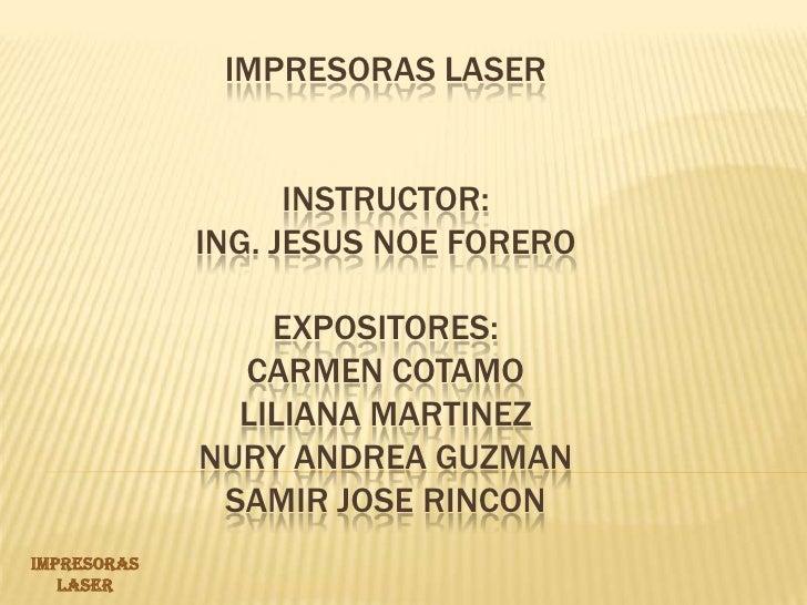 IMPRESORAS LASER INSTRUCTOR: ING. JESUS NOE FORERO EXPOSITORES:CARMEN COTAMO LILIANA MARTINEZ NURY ANDREA GUZMAN SAMIR JOS...