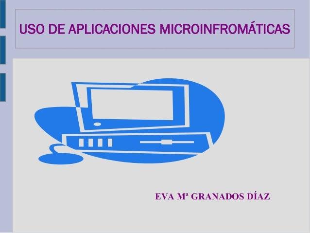 USO DE APLICACIONES MICROINFROMÁTICASEVA Mª GRANADOS DÍAZ