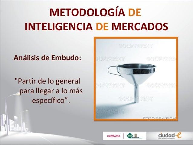 """METODOLOGÍA DE   INTELIGENCIA DE MERCADOSAnálisis de Embudo:""""Partir de lo general para llegar a lo más     específico""""."""