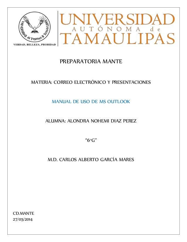 PREPARATORIA MANTE MATERIA: CORREO ELECTRÓNICO Y PRESENTACIONES MANUAL DE USO DE MS OUTLOOK ALUMNA: ALONDRA NOHEMI DIAZ PE...