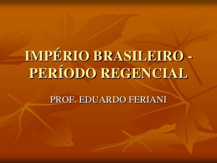 IMPÉRIO BRASILEIRO - PERÍODO REGENCIAL   PROF. EDUARDO FERIANI