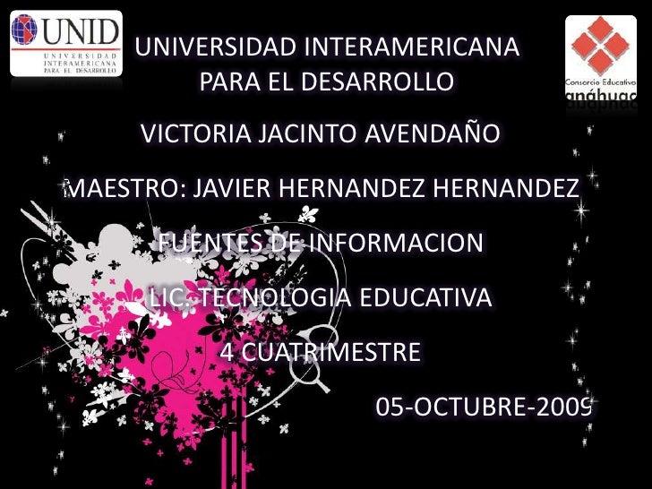 UNIVERSIDAD INTERAMERICANA PARA EL DESARROLLO<br />VICTORIA JACINTO AVENDAÑO<br />MAESTRO: JAVIER HERNANDEZ HERNANDEZ<br /...