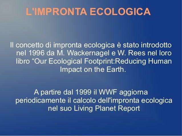 LIMPRONTA ECOLOGICAIl concetto di impronta ecologica è stato introdotto   nel 1996 da M. Wackernagel e W. Rees nel loro   ...
