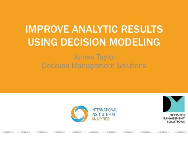 IMPROVE ANALYTIC RESULTS USING DECISION MODELING James Taylor Decision Management Solutions