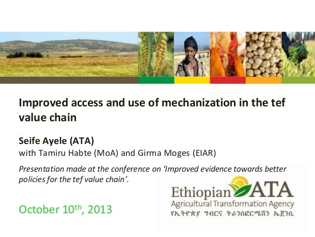 Improved access and use of mechanization in the tef value chain Seife Ayele (ATA) with Tamiru Habte (MoA) and Girma Moges ...