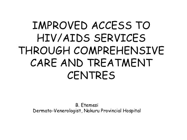 IMPROVED ACCESS TO HIV/AIDS SERVICES THROUGH COMPREHENSIVE CARE AND TREATMENT CENTRES B. Etemesi Dermato-Venerologist, Nak...