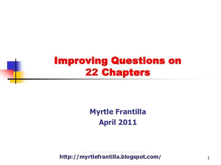 Improving Questions on 22 Chapters<br />Myrtle Frantilla<br />April 2011<br />http://myrtlefrantilla.blogspot.com/<br />1<...