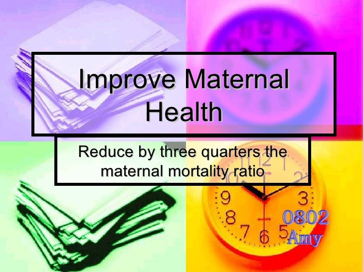 Improve Maternal Health Reduce by three quarters the maternal mortality ratio 0802  Amy