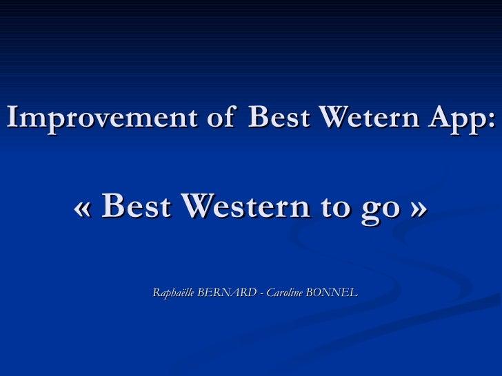 Improvement of Best Wetern App:   «Best Western to go» Raphaëlle BERNARD - Caroline BONNEL