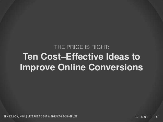 THE PRICE IS RIGHT:  Ten Cost–Effective Ideas to Improve Online Conversions  BEN DILLON, MBA | VICE PRESIDENT & EHEALTH EV...