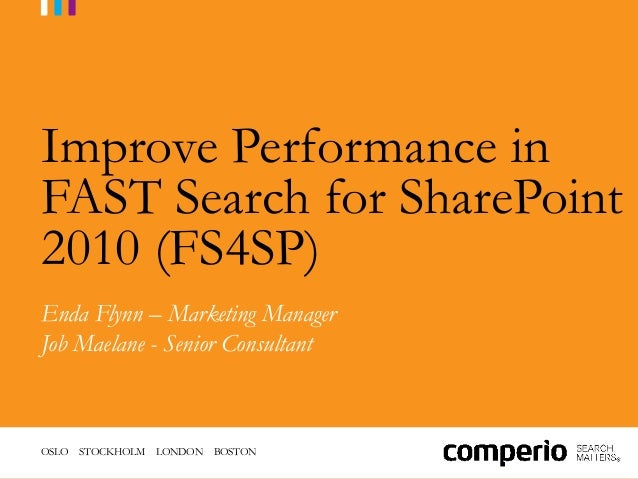 OSLO STOCKHOLM LONDON BOSTONImprove Performance inFAST Search for SharePoint2010 (FS4SP)Enda Flynn – Marketing ManagerJob ...