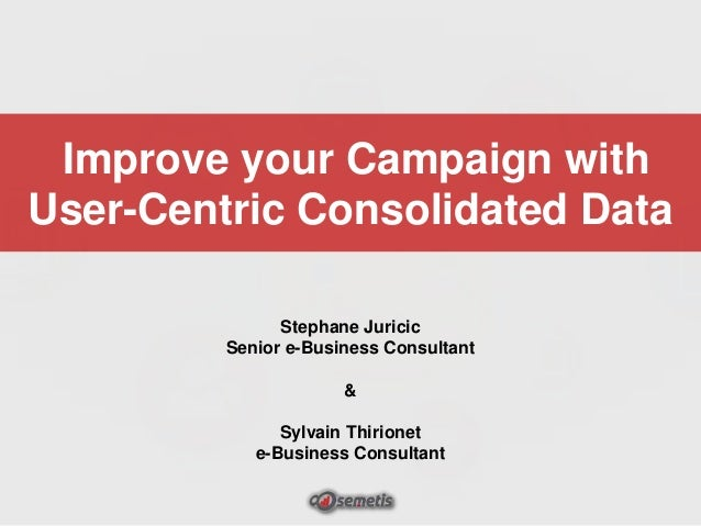 Improve your Campaign with User-Centric Consolidated Data Stephane Juricic Senior e-Business Consultant  & Sylvain Thirion...