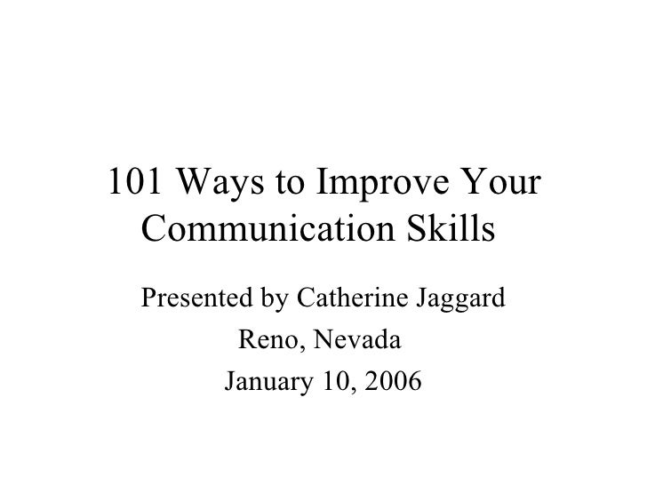 101 Ways to Improve Your Communication Skills  Presented by Catherine Jaggard Reno, Nevada  January 10, 2006