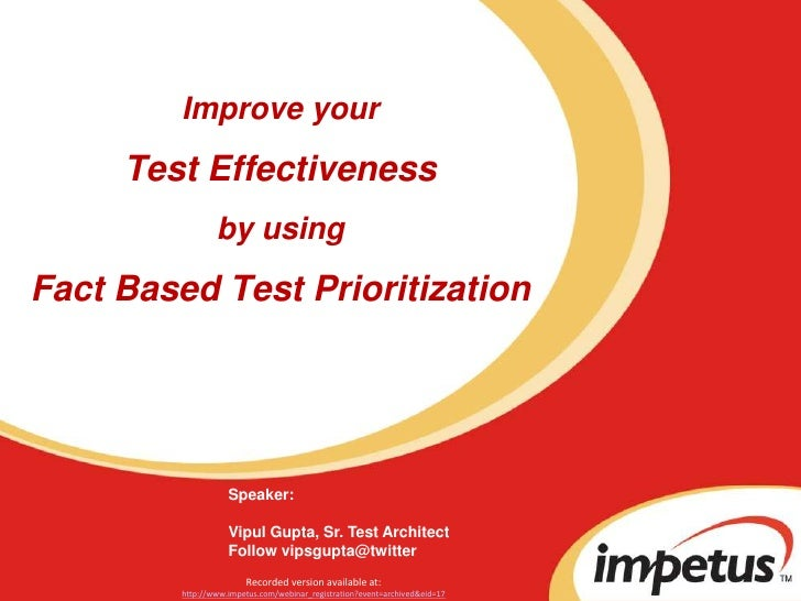 Improve yourTest Effectiveness by usingFact Based Test Prioritization<br />Speaker: <br />Vipul Gupta, Sr. Test Architect<...