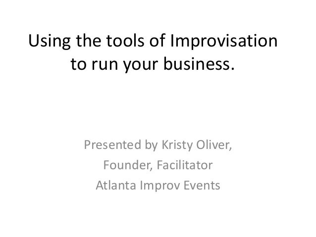 Using the tools of Improvisation to run your business. Presented by Kristy Oliver, Founder, Facilitator Atlanta Improv Eve...