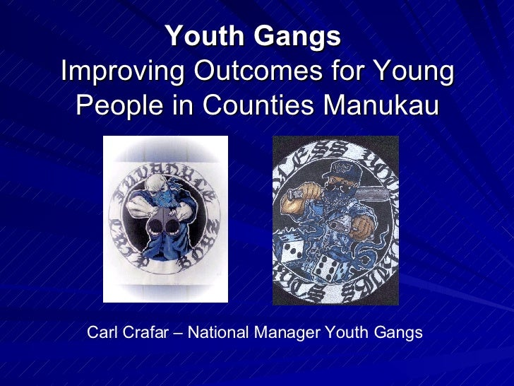 Youth Gangs   Improving Outcomes for Young People in Counties Manukau Carl Crafar – National Manager Youth Gangs