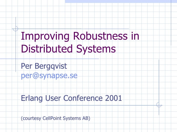 Improving Robustness in Distributed Systems  Per Bergqvist [email_address] Erlang User Conference 2001 (courtesy CellPoint...