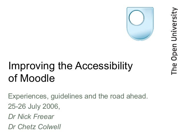 Improving the Accessibility of Moodle Experiences, guidelines and the road ahead. 25-26 July 2006, Dr Nick Freear Dr Chetz...