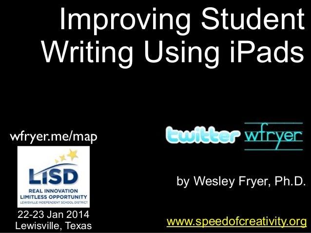 Improving Student Writing Using iPads wfryer.me/map by Wesley Fryer, Ph.D. 22-23 Jan 2014 Lewisville, Texas  www.speedofcr...