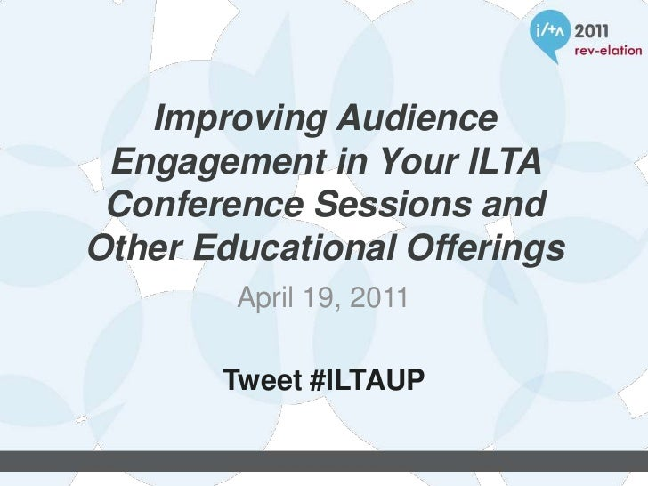 Improving Audience Engagement in Your ILTA Conference Sessions and Other Educational Offerings<br />April 19, 2011<br />Tw...