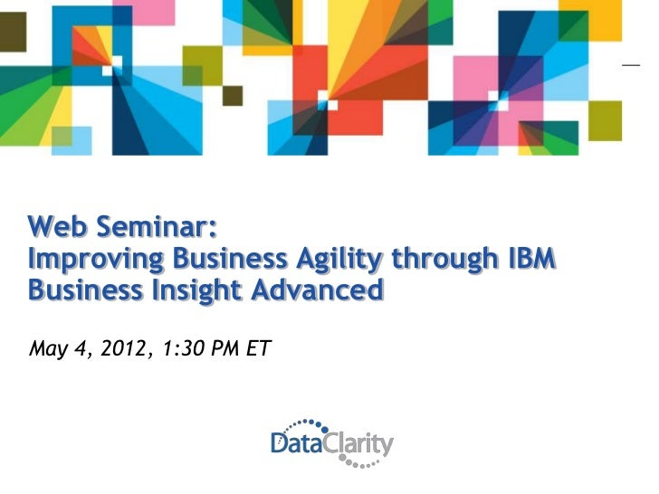 Web Seminar:Improving Business Agility through IBMBusiness Insight AdvancedMay 4, 2012, 1:30 PM ET