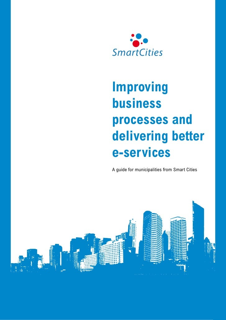 Improvingbusinessprocesses anddelivering bettere-servicesA guide for municipalities from Smart Cities                Impro...