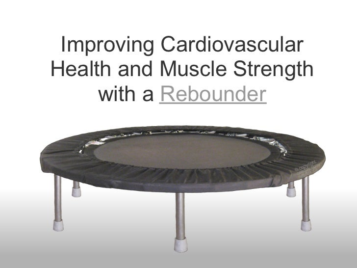 Improving CardiovascularHealth and Muscle Strength     with a Rebounder