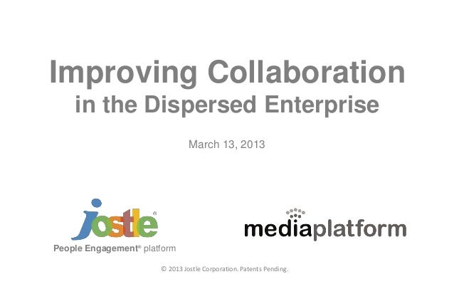 © 2013 Jostle Corporation. Patents Pending. Improving Collaboration in the Dispersed Enterprise People Engagement® platfor...