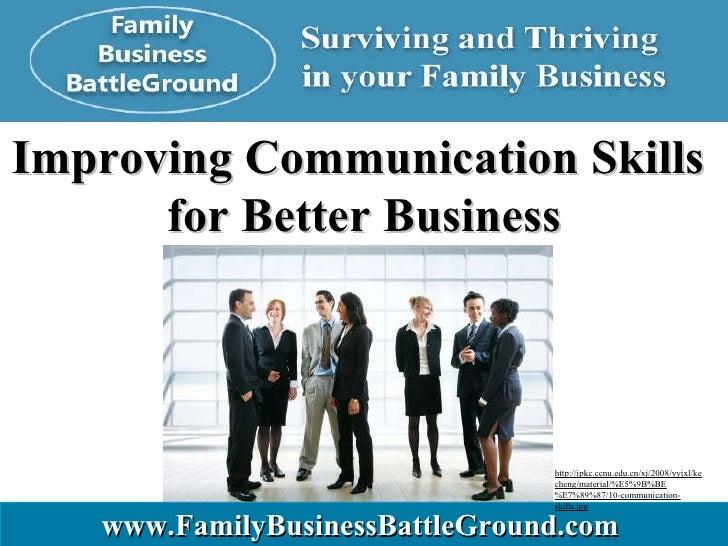 Improving Communication Skills  for Better Business www.FamilyBusinessBattleGround.com   http://jpkc.ccnu.edu.cn/xj/2008/y...