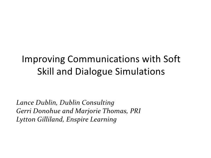Improving Communication Using Soft Skills and Dialogue Simulations Presenters: Lance Dublin, Dublin Consulting Gerri Donoh...