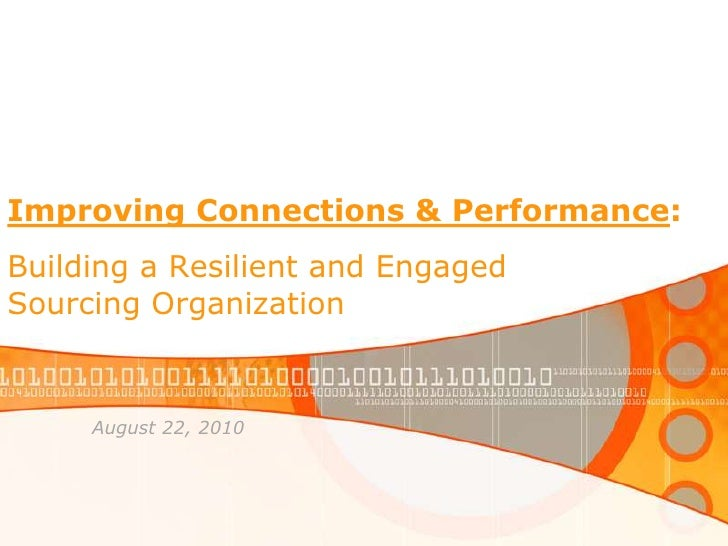 Improving Connections & Performance:Building a Resilient and Engaged Sourcing Organization<br />August 22, 2010<br />