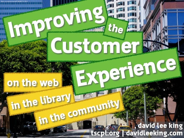 Improving on the web Customer Experience the in the library in the community david lee king tscpl.org   davidleeking.com ...