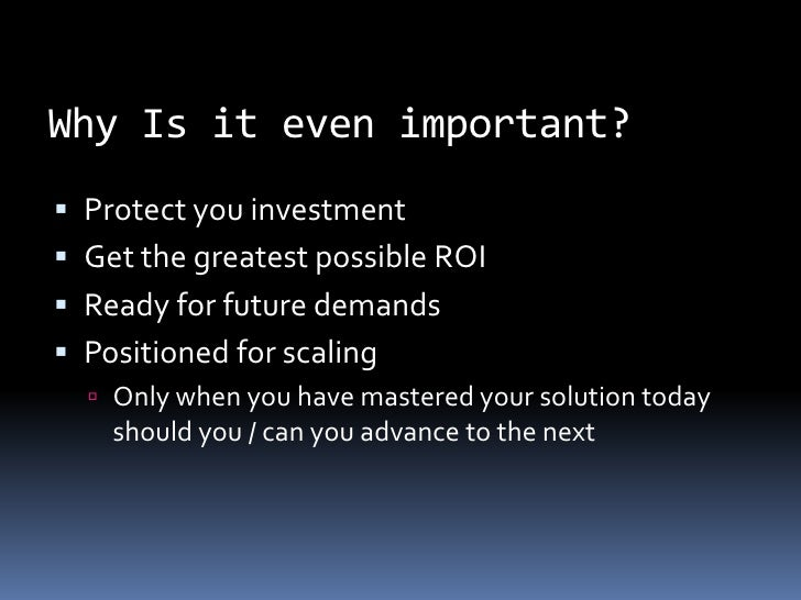 Why Is it even important?<br />Protect you investment<br />Get the greatest possible ROI<br />Ready for future demands<br ...