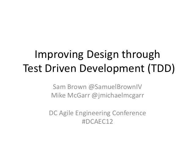 Improving Design throughTest Driven Development (TDD)     Sam Brown @SamuelBrownIV     Mike McGarr @jmichaelmcgarr    DC A...