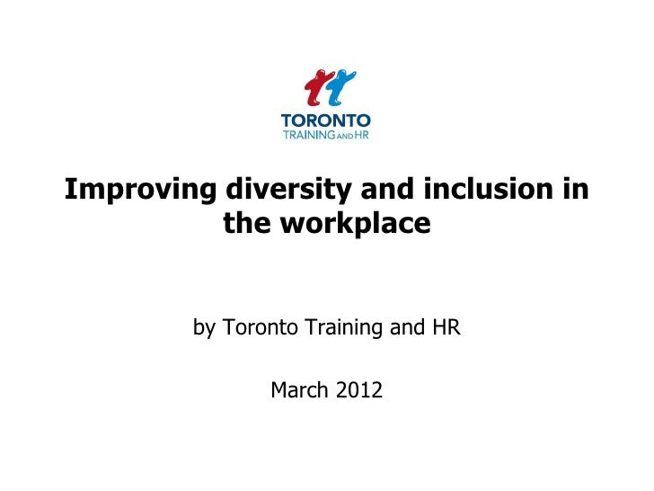 Improving diversity and inclusion in          the workplace        by Toronto Training and HR               March 2012
