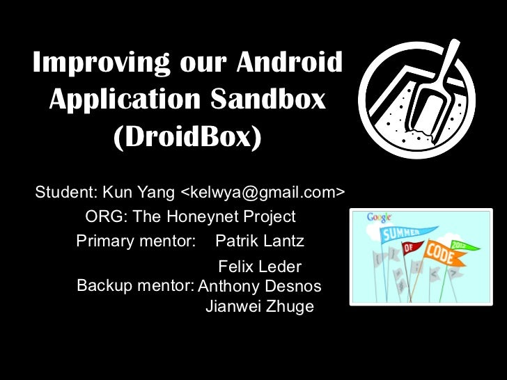 Improving our Android Application Sandbox      (DroidBox)Student: Kun Yang <kelwya@gmail.com>      ORG: The Honeynet Proje...