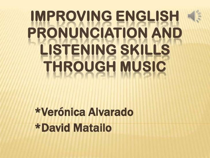 IMPROVING ENGLISHPRONUNCIATION AND LISTENING SKILLS  THROUGH MUSIC*Verónica Alvarado*David Matailo