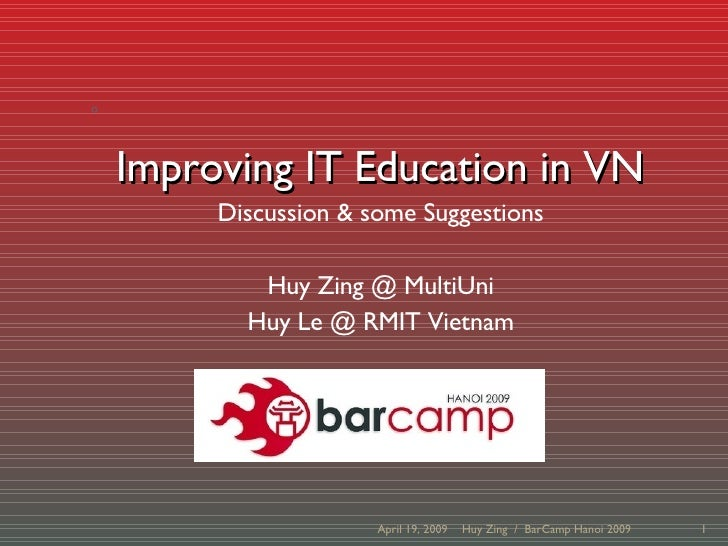 Improving IT Education in VN Discussion & some Suggestions Huy Zing @ MultiUni Huy Le @ RMIT Vietnam June 9, 2009 Huy Zing...