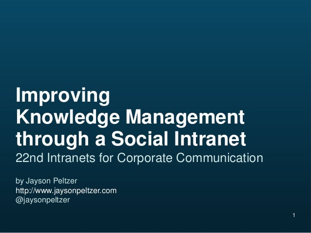 1ImprovingKnowledge Managementthrough a Social Intranet22nd Intranets for Corporate Communicationby Jayson Peltzerhttp://w...