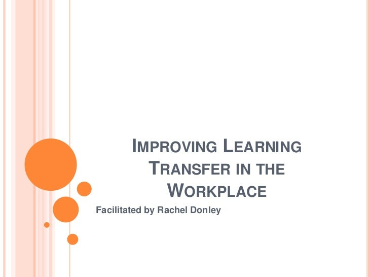 IMPROVING LEARNING          TRANSFER IN THE            WORKPLACEFacilitated by Rachel Donley