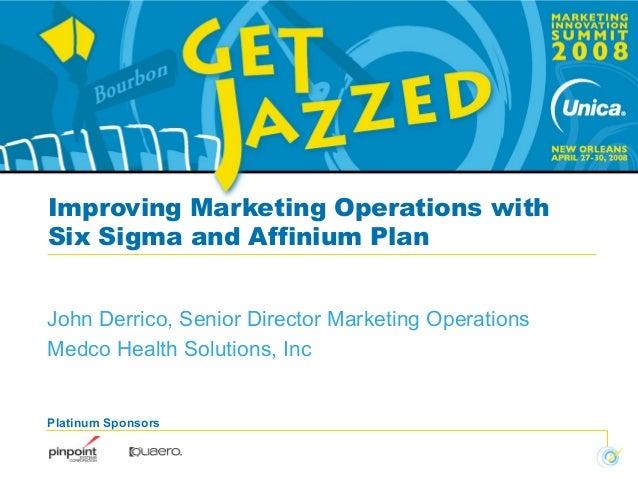 Platinum Sponsors Improving Marketing Operations with Six Sigma and Affinium Plan John Derrico, Senior Director Marketing ...