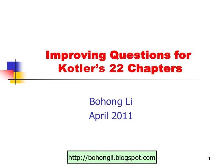 1<br />1<br />1<br />Improving Questions for Kotler's 22 Chapters<br />Bohong Li<br />April 2011<br />