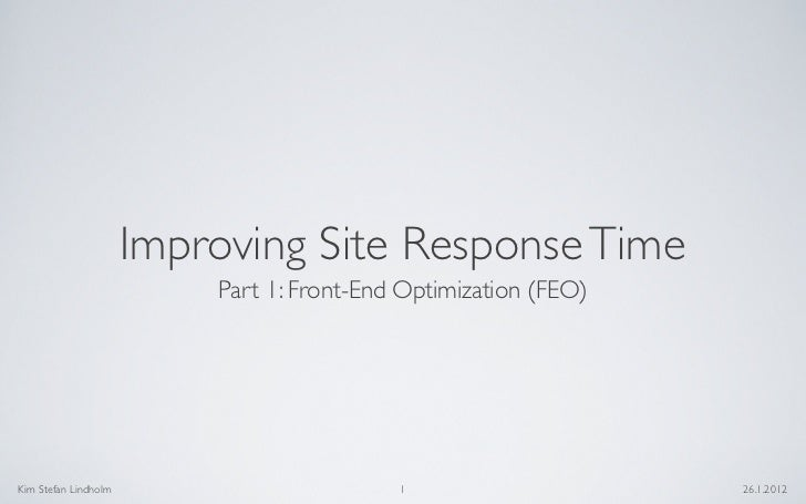 Improving Site Response Time                          Part 1: Front-End Optimization (FEO)Kim Stefan Lindholm             ...