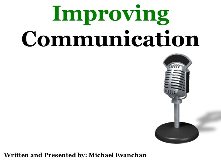 Improving   Communication Written and Presented by: Michael Evanchan