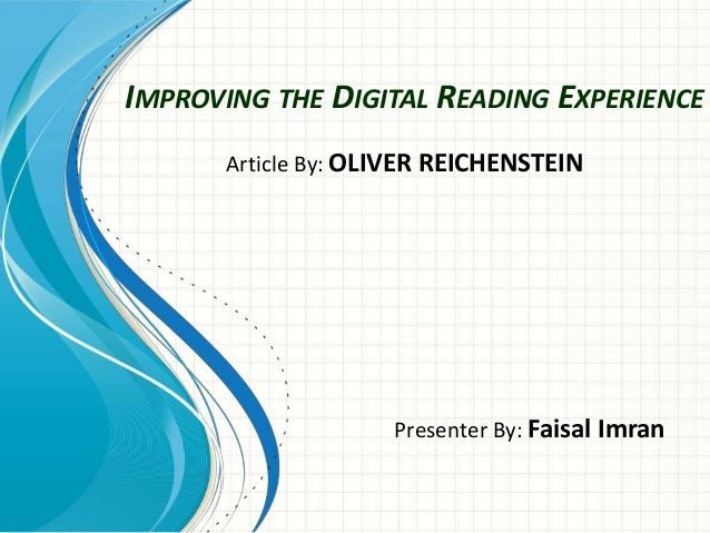 IMPROVING THE DIGITAL READING EXPERIENCE Presenter By: Faisal Imran Article By: OLIVER REICHENSTEIN
