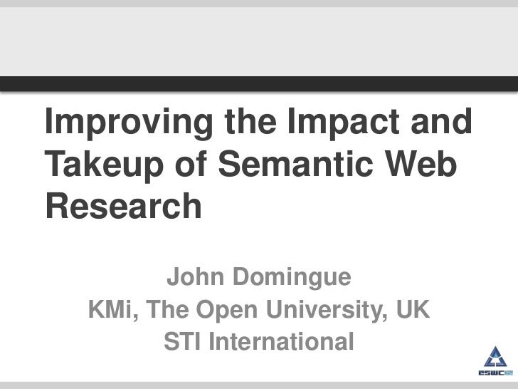 Improving the Impact andTakeup of Semantic WebResearch        John Domingue  KMi, The Open University, UK        STI Inter...